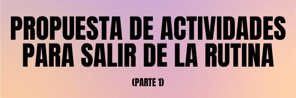 PROPUESTA DE ACTIVIDADES PARA SALIR DE LA RUTINA (I)