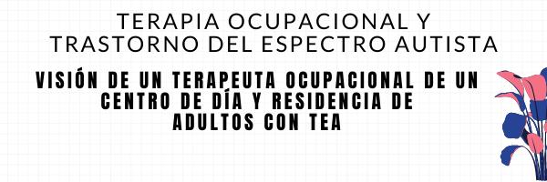 Visión de un Terapeuta Ocupacional de un Centro de día y Residencia de Adultos con TEA.